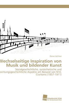 Wechselseitige Inspiration von Musik und bildender Kunst Sozialgeschichtliche, syn�sthetische und wirkungsgeschichtliche Aspekte am Beispiel von  M.K. Ciurlonis (1857-1911) N/A 9783838127651 Front Cover