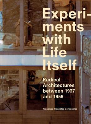 Experiments with Life Itself Radical Domestic Architectures Between 1937 And 1959  2011 9788492861651 Front Cover