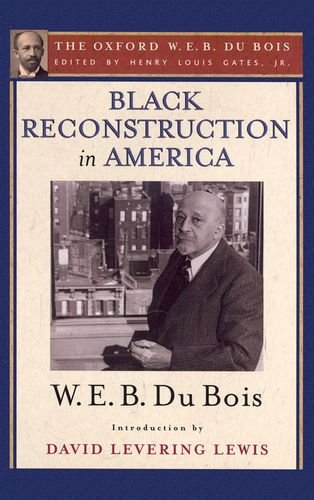 Black Reconstruction in America (the Oxford W. E. B. du Bois) An Essay Toward a History of the Part Which Black Folk Played in the Attempt to Reconstruct Democracy in America, 1860-1880  2007 edition cover