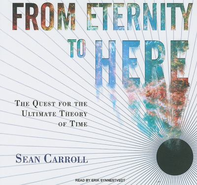 From Eternity to Here: The Quest for the Ultimate Theory of Time, Library Edition  2010 9781400145652 Front Cover