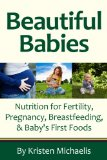 Beautiful Babies Nutrition for Fertility, Pregnancy, Breastfeeding, and Baby's First Food  2013 9781936608652 Front Cover