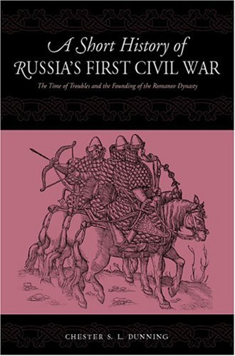 Short History of Russia's First Civil War The Time of Troubles and the Founding of the Romanov Dynasty  2004 9780271024653 Front Cover