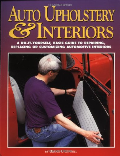 Auto Upholstery and Interiors A Do-It-Yourself, Basic Guide to Repairing, Replacing or Customizing Automotive Interiors  1997 9781557882653 Front Cover