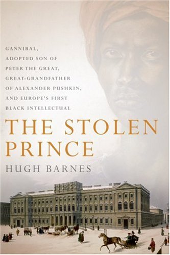 Stolen Prince Gannibal, Adopted Son of Peter the Great, Great-Grandfather of Alexander Pushkin, and Europe's First Black Intellectual  2006 9780066212654 Front Cover