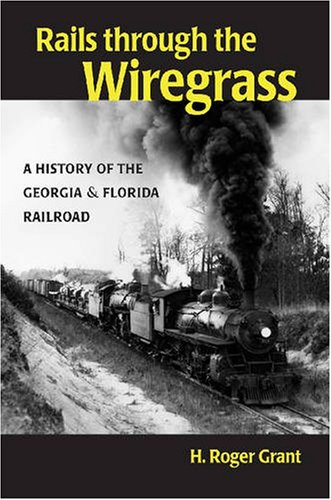 Rails Through the Wiregrass A History of the Georgia and Florida Railroad  2007 9780875803654 Front Cover