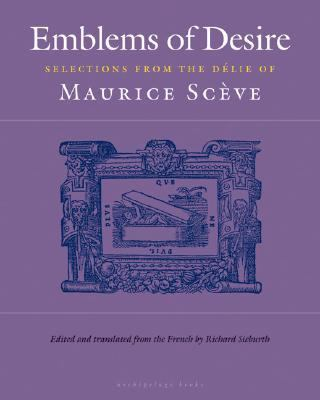 Emblems of Desire Selections from the Delie of Maurice Sceve  2007 9780977857654 Front Cover