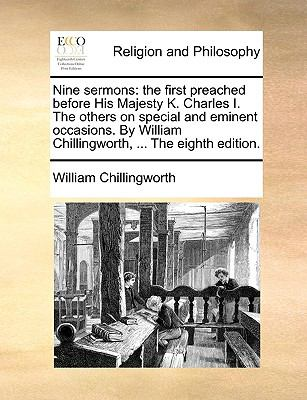 Nine Sermons : The first preached before His Majesty K. Charles I. the others on special and eminent occasions. by William Chillingworth, ... the Eight N/A 9781140911654 Front Cover