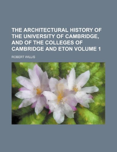 The Architectural History of the University of Cambridge, and of the Colleges of Cambridge and Eton Volume 1  0 edition cover