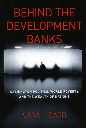 Behind the Development Banks Washington Politics, World Poverty, and the Wealth of Nations  2009 9780226033655 Front Cover