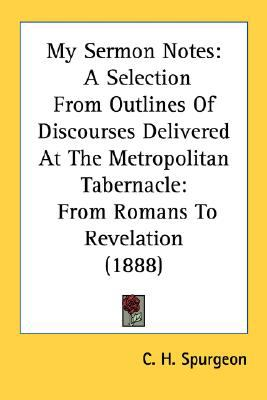 My Sermon Notes A Selection from Outlines of Discourses Delivered at the Metropolitan Tabernacle N/A 9780548755655 Front Cover