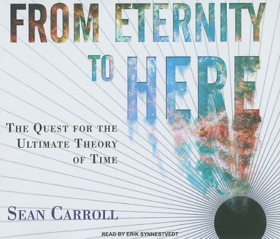 From Eternity to Here: The Quest for the Ultimate Theory of Time  2010 9781400115655 Front Cover