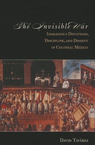 Invisible War Indigenous Devotions, Discipline, and Dissent in Colonial Mexico  2011 edition cover