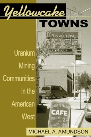 Yellowcake Towns Uranium Mining Communities in the American West  2004 9780870817656 Front Cover