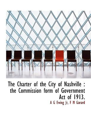 Charter of the City of Nashville : The Commission form of Government Act Of 1913 N/A 9781113977656 Front Cover