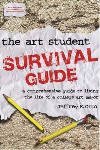Art Student Survival Guide A Comprehensive Guide to Living the Life of a College Art Major  2005 (Student Manual, Study Guide, etc.) 9781401843656 Front Cover