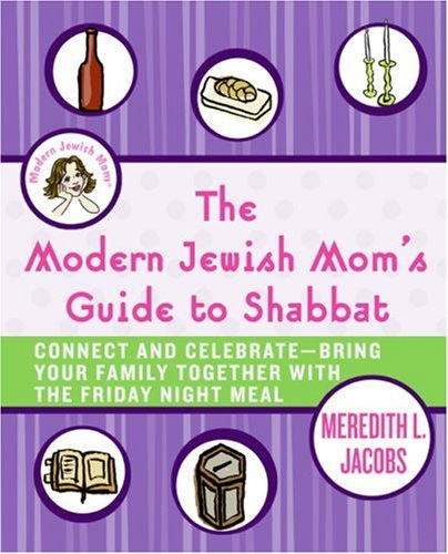Modern Jewish Mom's Guide to Shabbat Connect and Celebrate--Bring Your Family Together with the Friday Night Meal  2007 9780061120657 Front Cover