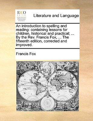 Introduction to Spelling and Reading : Containing lessons for children, historical and practical; ... by the Rev. Francis Fox, ... the fifteenth Edi N/A edition cover