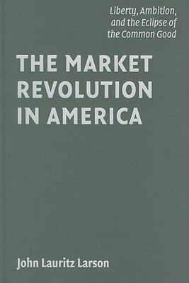 Market Revolution in America Liberty, Ambition, and the Eclipse of the Common Good  2010 9780521883658 Front Cover