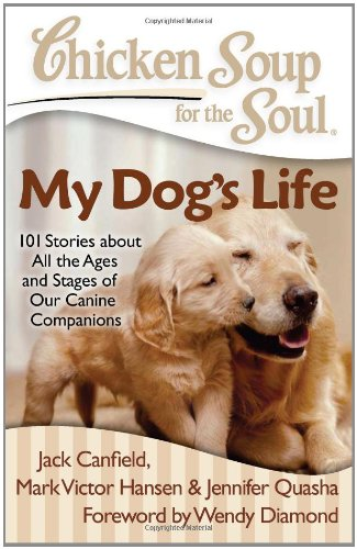Chicken Soup for the Soul: My Dog's Life 101 Stories about All the Ages and Stages of Our Canine Companions N/A 9781935096658 Front Cover