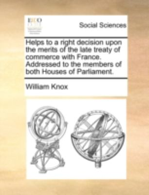 Helps to a Right Decision upon the Merits of the Late Treaty of Commerce with France Addressed to the Members of Both Houses of Parliament N/A edition cover