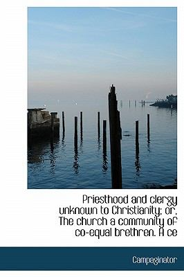 Priesthood and Clergy Unknown to Christianity; or, the Church a Community of Co-Equal Brethren a Ce N/A 9781115092661 Front Cover