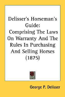 Delisser's Horseman's Guide Comprising the Laws on Warranty and the Rules in Purchasing and Selling Horses (1875) N/A 9780548586662 Front Cover