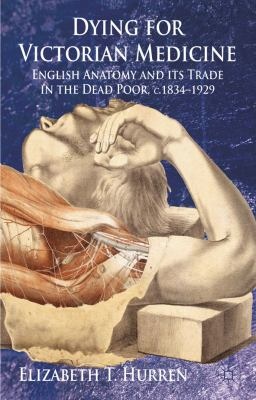 Dying for Victorian Medicine English Anatomy and Its Trade in the Dead Poor, C. 1834 - 1929  2011 9780230219663 Front Cover
