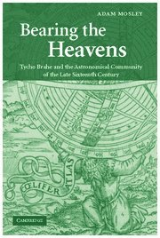 Bearing the Heavens Tycho Brahe and the Astronomical Community of the Late Sixteenth Century  2007 9780521838665 Front Cover