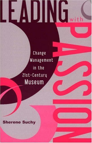 Leading with Passion Change Management in the Twenty-First-Century Museum  2003 9780759103665 Front Cover