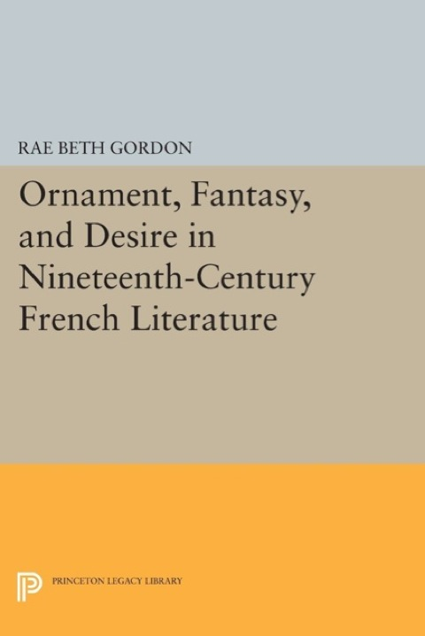 Ornament, Fantasy, and Desire in Nineteenth-Century French Literature   2014 9781400862665 Front Cover