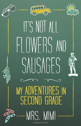 It's Not All Flowers and Sausages My Adventures in Second Grade  2009 9781607140665 Front Cover
