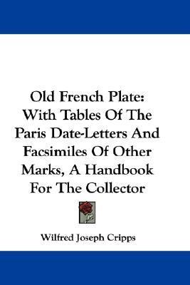 Old French Plate : With Tables of the Paris Date-Letters and Facsimiles of Other Marks, A Handbook for the Collector N/A 9780548322666 Front Cover