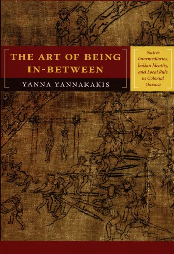 Art of Being In-Between Native Intermediaries, Indian Identity, and Local Rule in Colonial Oaxaca  2008 edition cover