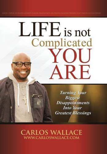 Life Is Not Complicated-You Are Turning Your Biggest Disappointments into Your Greatest Blessings  2013 9781491715666 Front Cover