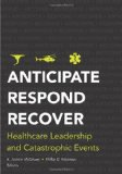 Anticipate, Respond, Recover Healthcare Leadership and Catastrophic Events  2011 edition cover