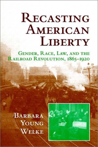 Recasting American Liberty Gender, Race, Law, and the Railroad Revolution, 1865-1920  2001 9780521649667 Front Cover