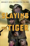 Slaying the Tiger A Year Inside the Ropes on the New PGA Tour  2015 9780553390667 Front Cover