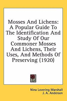 Mosses And Lichens: A Popular Guide to the Identification and Study of Our Commoner Mosses and Lichens, Their Uses, and Methods of Preserving  2008 9780548865668 Front Cover