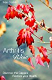 Arthritis Wise: Discover the Causes - Restore Your Health  N/A 9781492871668 Front Cover