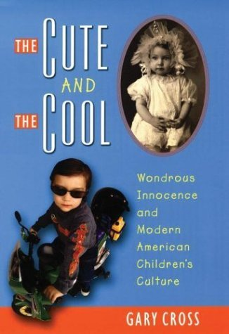 Cute and the Cool Wondrous Innocence and Modern American Children's Culture  2004 edition cover