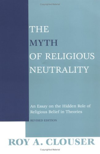 Myth of Religious Neutrality An Essay on the Hidden Role of Religious Belief in Theories  2005 (Revised) edition cover