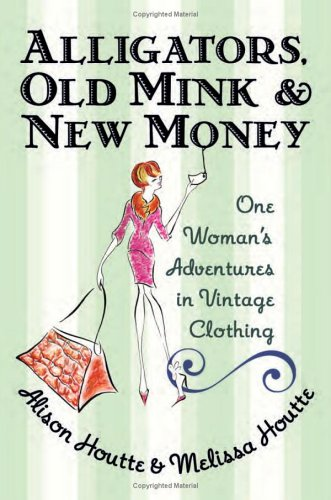 Alligators, Old Mink and New Money One Woman's Adventures in Vintage Clothing  2005 9780060786670 Front Cover