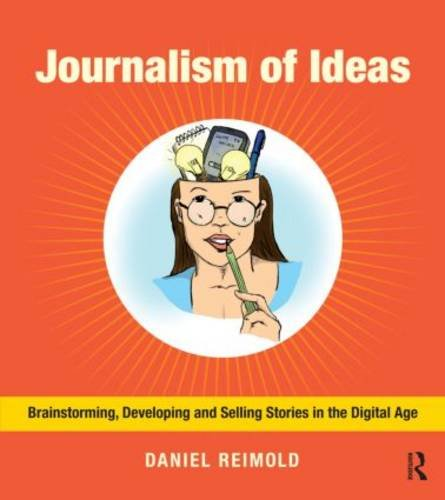Journalism of Ideas Brainstorming, Developing, and Selling Stories in the Digital Age  2013 edition cover