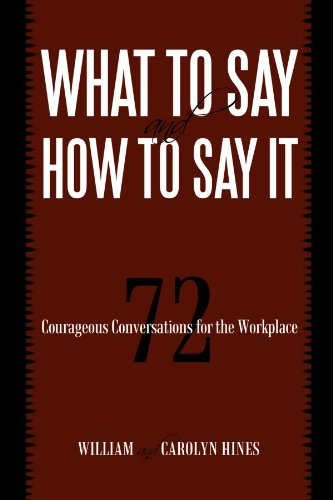 What to Say and How to Say It 72 Courageous Conversations for the Workplace  2009 9781450212670 Front Cover