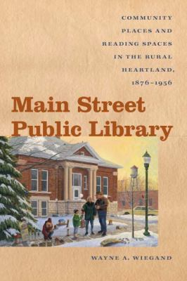 Main Street Public Library Community Places and Reading Spaces in the Rural Heartland, 1876-1956  2011 edition cover