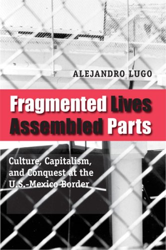 Fragmented Lives, Assembled Parts Culture, Capitalism, and Conquest at the U. S. -Mexico Border  2008 9780292717671 Front Cover