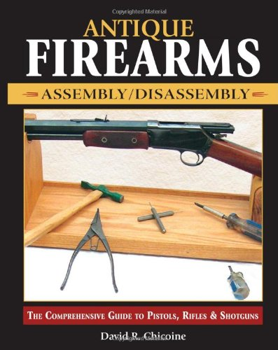 Antique Firearms Assembly/Disassembly The Comprehensive Guide to Pistols, Rifles and Shotguns  2005 9780873497671 Front Cover