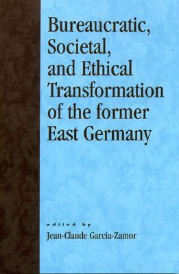 Bureaucratic, Societal, and Ethical Transformation of the Former East Germany   2004 9780761827672 Front Cover