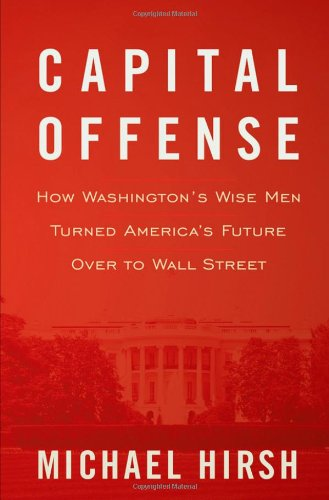 Capital Offense How Washington's Wise Men Turned America's Future over to Wall Street  2010 edition cover