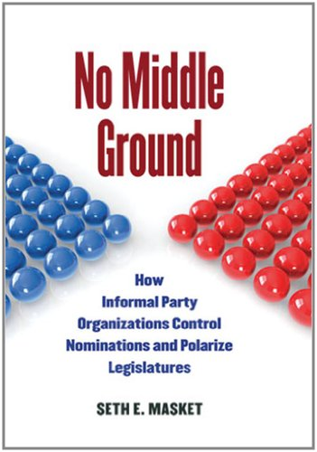 No Middle Ground How Informal Party Organizations Control Nominations and Polarize Legislatures  2011 edition cover